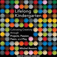 Imagen de portada para Lifelong kindergarten cultivating creativity through projects, passion, peers, and play