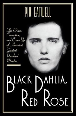 Cover image for Black Dahlia, Red Rose : the crime, corruption, and cover-up of America's greatest unsolved murder