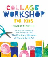 Cover image for COLLAGE WORKSHOP FOR KIDS : rip, snip, cut, and create with inspiration from the Eric Carle Museum of Picture Book Art
