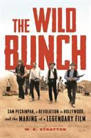 Cover image for The wild bunch : Sam Peckinpah, a revolution in Hollywood, and the making of a legendary film