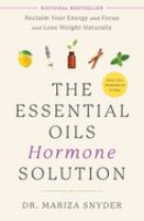 Cover image for The essential oils hormone solution : reclaim your energy and focus and lose weight naturally