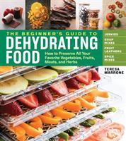 Cover image for The beginner's guide to dehydrating food : how to preserve all your favorite vegetables, fruits, meats, and herbs