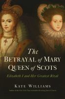 Cover image for The betrayal of Mary, Queen of Scots : Elizabeth I and her greatest rival