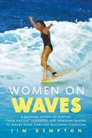 Cover image for Women on waves : a cultural history of surfing : from ancient goddesses and Hawaiian queens to Malibu movie stars and millennial champions