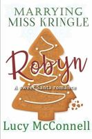 Cover image for Marrying Miss Kringle. bk. 4 : Robyn : a Sweet Santa romance