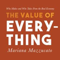 Cover image for The value of everything who makes and who takes from the real economy