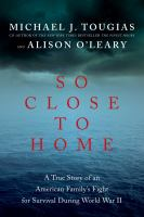 Cover image for So close to home : a true story of an American family's fight for survival during World War II