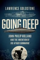 Cover image for Going deep : John Philip Holland and the invention of the attack submarine