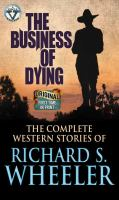 Cover image for The business of dying [large print] : the complete western stories of Richard S. Wheeler