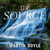 Cover image for The source how rivers made America and America remade its rivers