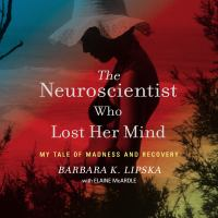 Cover image for The neuroscientist who lost her mind [sound recording CD] : my tale of madness and recovery