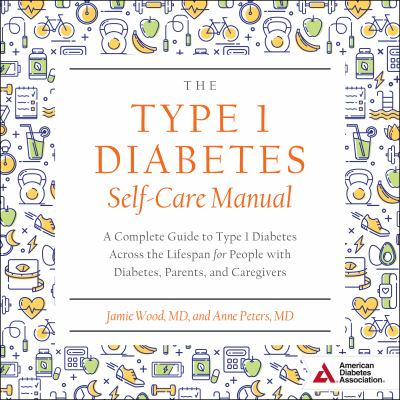 Cover image for The type 1 diabetes self-care manual a complete guide to type 1 diabetes across the lifespan for people with diabetes, parents, and caregivers