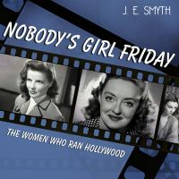 Cover image for Nobody's girl friday the women who ran Hollywood