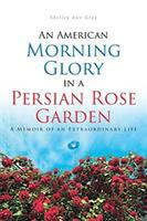 Cover image for An American Morning Glory in a Persian Rose Garden : a memoir of an extraordinary life