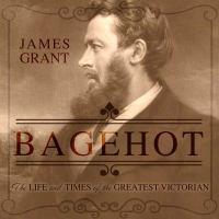 Cover image for Bagehot the life and times of the greatest Victorian
