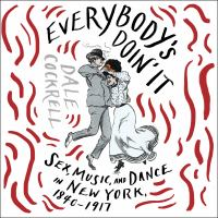 Cover image for Everybody's doin' it sex, music, and dance in New York, 1840-1917