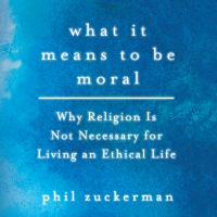 Cover image for What it means to be moral Why Religion Is Not Necessary for Living an Ethical Life.