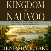Cover image for Kingdom of Nauvoo [sound recording CD] : the rise and fall of a religious empire on the American frontier
