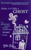 Cover image for Relax, it's only a ghost! : my adventures with spirits, hauntings and things that go bump in the night