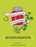 Cover image for Homesweet homegrown : how to grow, make, and store your own food, no matter where you live