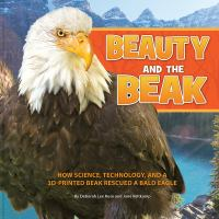 Cover image for Beauty and the beak : how science, technology, and a 3D-printed beak rescued a bald eagle