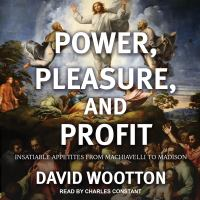 Cover image for Power, pleasure, and profit insatiable appetites from Machiavelli to Madison