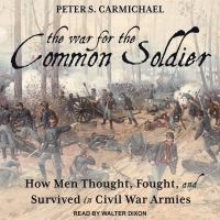Cover image for The war for the common soldier how men thought, fought, and survived in Civil War armies