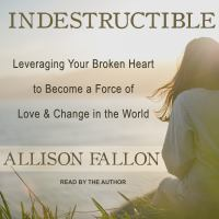 Cover image for Indestructible leveraging your broken heart to become a force of love & change in the world