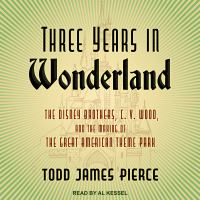 Cover image for Three years in Wonderland the Disney Brothers, C. V. Wood, and the making of the great American theme park