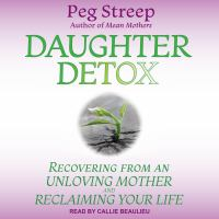 Cover image for Daughter detox recovering from an unloving mother and reclaiming your life