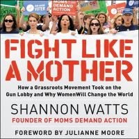 Cover image for Fight like a mother [sound recording CD] : how a grassroots movement took on the gun lobby and why women will change the world