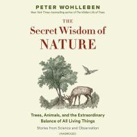 Cover image for The secret wisdom of nature [sound recording CD] : trees, animals, and the extraordinary balance of all living things : stories from science and observation