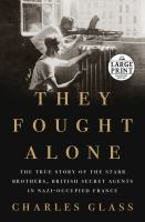 Cover image for They fought alone the true story of the Starr brothers, British Secret Agents in Nazi-occupied France
