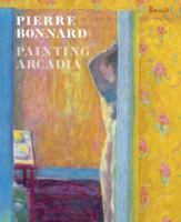 Cover image for Pierre Bonnard : painting Arcadia