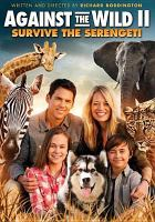 Cover image for Against the wild 2 : survive the Serengeti [videorecording DVD]