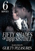 Cover image for Fifty shades of irresistible [videorecording DVD] : Harlequin guilty pleasures : 6 movies.