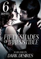 Cover image for Fifty shades of irresistible [videorecording DVD] : Harlequin dark desires : 6 movies.