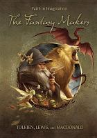 Cover image for The fantasy makers [videorecording DVD] : Tolkien, Lewis, and MacDonald.