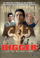 Cover image for Bigger : the Joe Weider story [videorecording DVD]