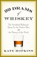 99 Drams of Whiskey: The Accidental Hedonist's Quest for the Perfect Shot & the History of the Drink