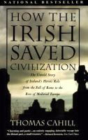 How the Irish Saved Civilization: The Untold Story of Ireland's Heroic Role from the Fall of the Roman Empire to the Rise of Medieval Europe