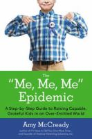 """The """"Me, Me, Me"""" Epidemic: a step-by-step guide to raising capable, grateful kids in an over-entitled world"""