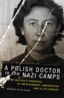 Polish Doctor in Nazi Camps: My Mother's Memories of Imprisonment, Immigration, and a Life Remade