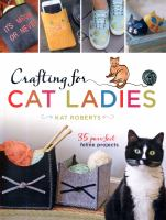 Crafting for Cat Ladies: 35 Purr-fect Feline Projects