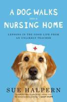 Dog Walks into A Nursing Home: Lessons in the Good Life from an Unlikely Teacher