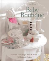 Baby Boutique: 16 Handmade Projects: Shoes, Hats, Bags, Toys & More