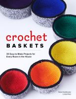 Crochet Baskets: 36 Fun, Funky and Colorful Projects for Every Room in the House
