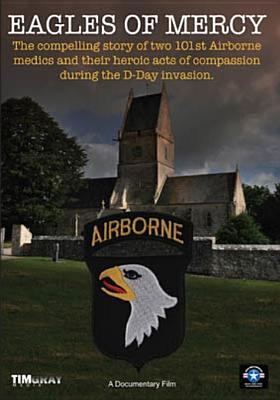 Eagles of mercy : the compelling story of two airborne medics & their heroic acts during D-day