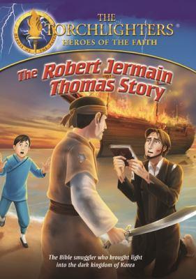 The Robert Jermain Thomas story : the Bible smuggler who brought light into the dark kingdom of Korea