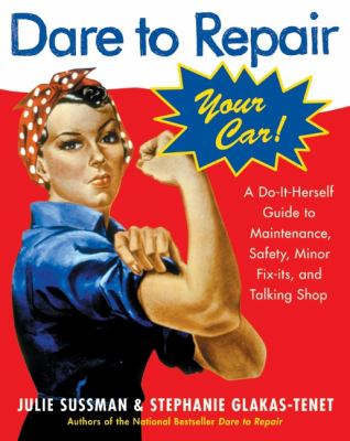 Dare to repair your car : a do-it-herself guide to maintenance, safety, minor fix-its, and talking shop by Julie Sussman & Steph